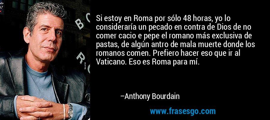 Si estoy en Roma por sólo 48 horas, yo lo consideraría un pecado en contra de Dios de no comer cacio e pepe el romano más exclusiva de pastas, de algún antro de mala muerte donde los romanos comen. Prefiero hacer eso que ir al Vaticano. Eso es Roma para mí. – Anthony Bourdain
