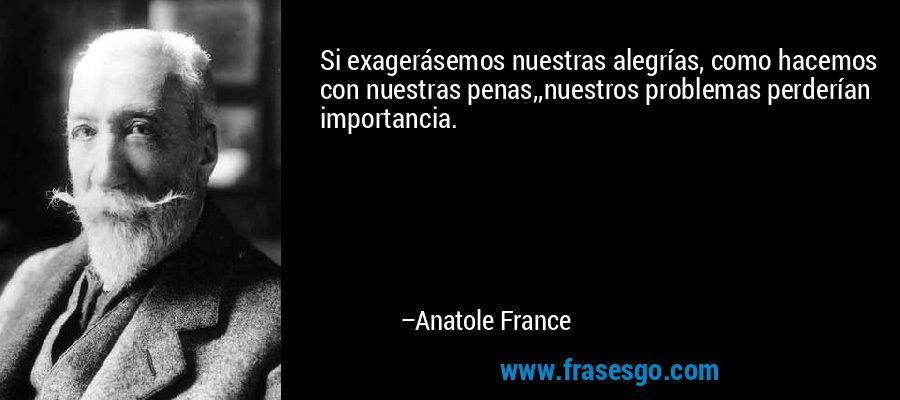 Si exagerásemos nuestras alegrías, como hacemos con nuestras penas,,nuestros problemas perderían importancia. – Anatole France
