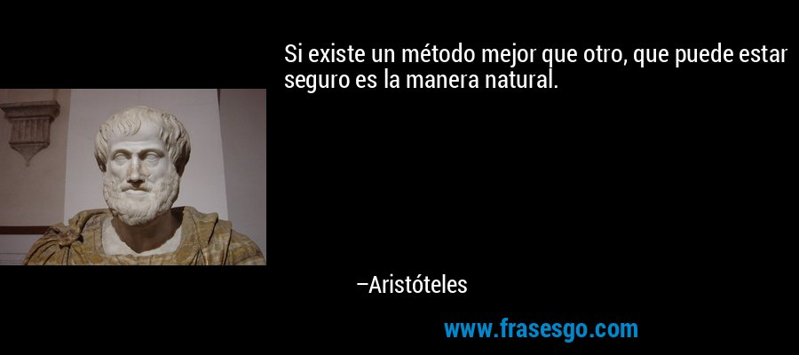 Si existe un método mejor que otro, que puede estar seguro es la manera natural. – Aristóteles