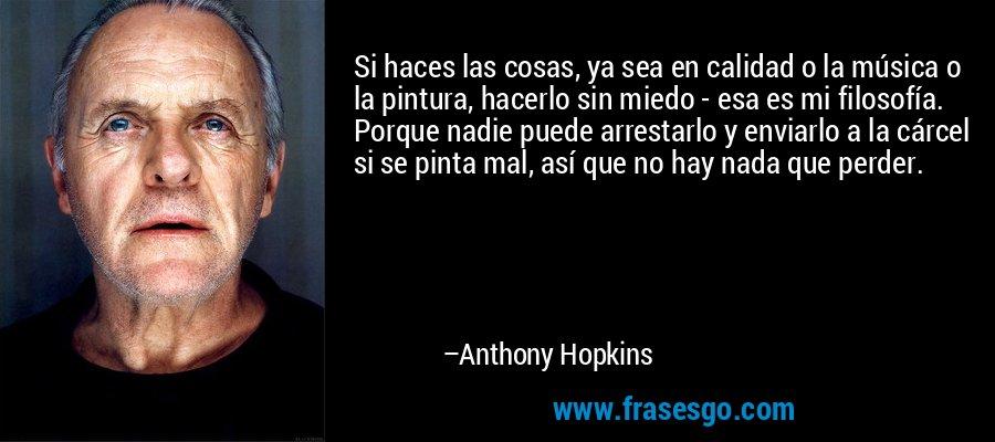 Si haces las cosas, ya sea en calidad o la música o la pintura, hacerlo sin miedo - esa es mi filosofía. Porque nadie puede arrestarlo y enviarlo a la cárcel si se pinta mal, así que no hay nada que perder. – Anthony Hopkins