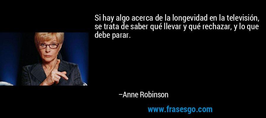 Si hay algo acerca de la longevidad en la televisión, se trata de saber qué llevar y qué rechazar, y lo que debe parar. – Anne Robinson