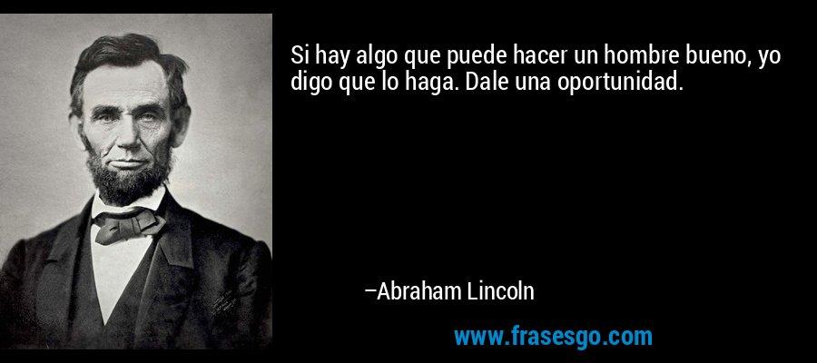 Si hay algo que puede hacer un hombre bueno, yo digo que lo haga. Dale una oportunidad. – Abraham Lincoln