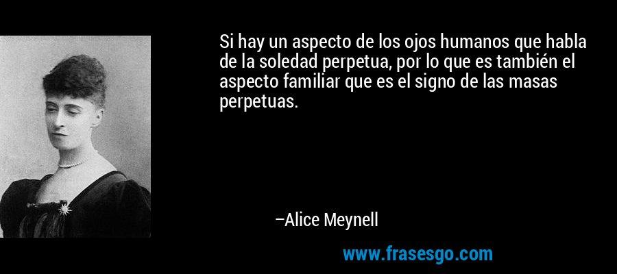 Si hay un aspecto de los ojos humanos que habla de la soledad perpetua, por lo que es también el aspecto familiar que es el signo de las masas perpetuas. – Alice Meynell