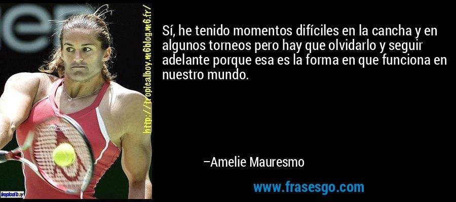 Sí, he tenido momentos difíciles en la cancha y en algunos torneos pero hay que olvidarlo y seguir adelante porque esa es la forma en que funciona en nuestro mundo. – Amelie Mauresmo