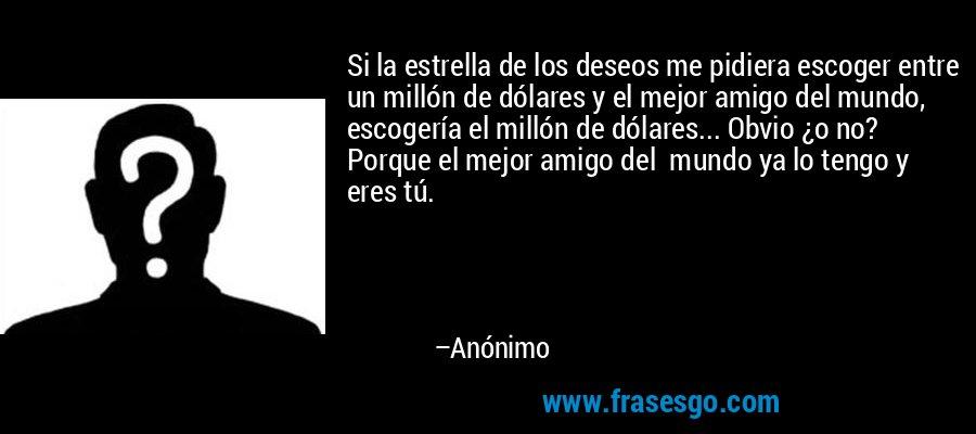 Si la estrella de los deseos me pidiera escoger entre un millón de dólares y el mejor amigo del mundo, escogería el millón de dólares... Obvio ¿o no? Porque el mejor amigo del  mundo ya lo tengo y eres tú. – Anónimo