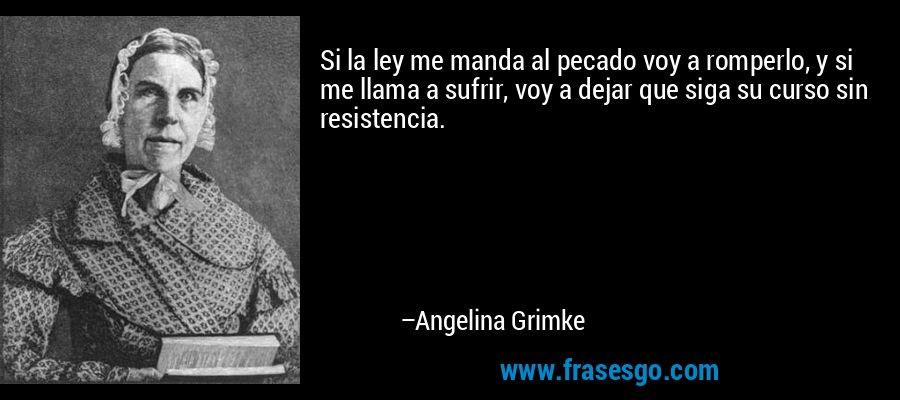 Si la ley me manda al pecado voy a romperlo, y si me llama a sufrir, voy a dejar que siga su curso sin resistencia. – Angelina Grimke