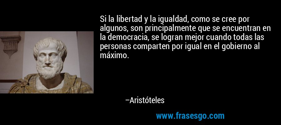 Si la libertad y la igualdad, como se cree por algunos, son principalmente que se encuentran en la democracia, se logran mejor cuando todas las personas comparten por igual en el gobierno al máximo. – Aristóteles