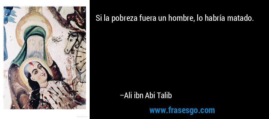 Si la pobreza fuera un hombre, lo habría matado. – Ali ibn Abi Talib
