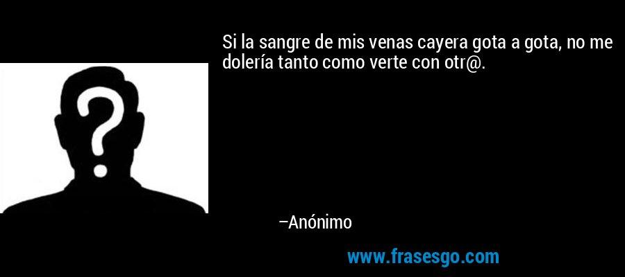 Si la sangre de mis venas cayera gota a gota, no me dolería tanto como verte con otr@. – Anónimo