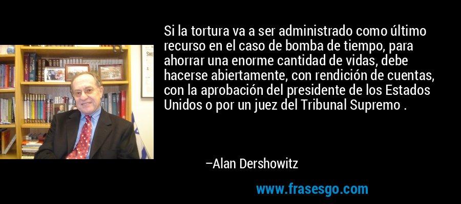 Si la tortura va a ser administrado como último recurso en el caso de bomba de tiempo, para ahorrar una enorme cantidad de vidas, debe hacerse abiertamente, con rendición de cuentas, con la aprobación del presidente de los Estados Unidos o por un juez del Tribunal Supremo . – Alan Dershowitz