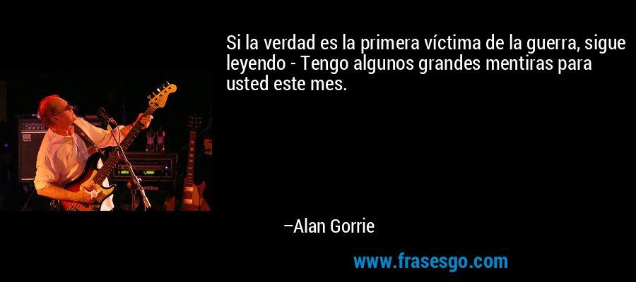 Si la verdad es la primera víctima de la guerra, sigue leyendo - Tengo algunos grandes mentiras para usted este mes. – Alan Gorrie