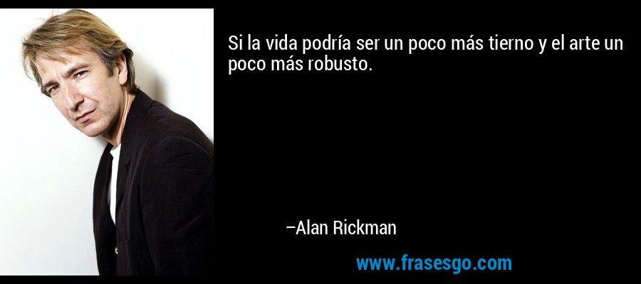 Si la vida podría ser un poco más tierno y el arte un poco más robusto. – Alan Rickman