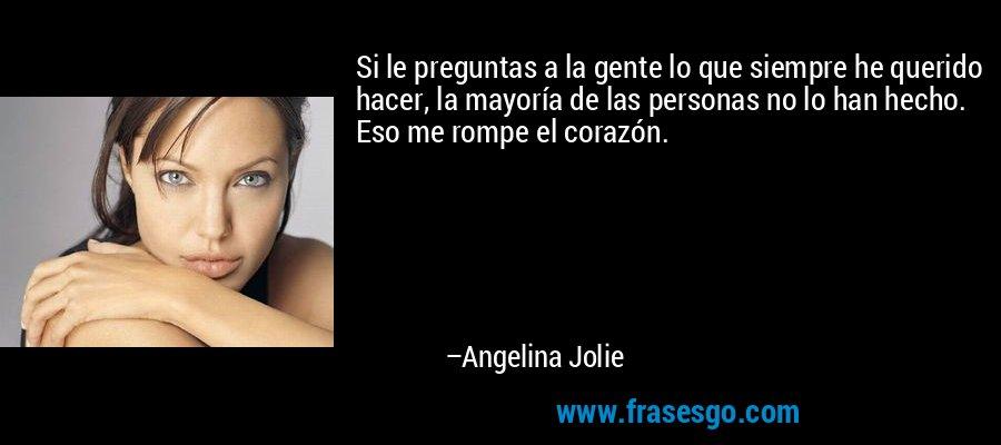 Si le preguntas a la gente lo que siempre he querido hacer, la mayoría de las personas no lo han hecho. Eso me rompe el corazón. – Angelina Jolie