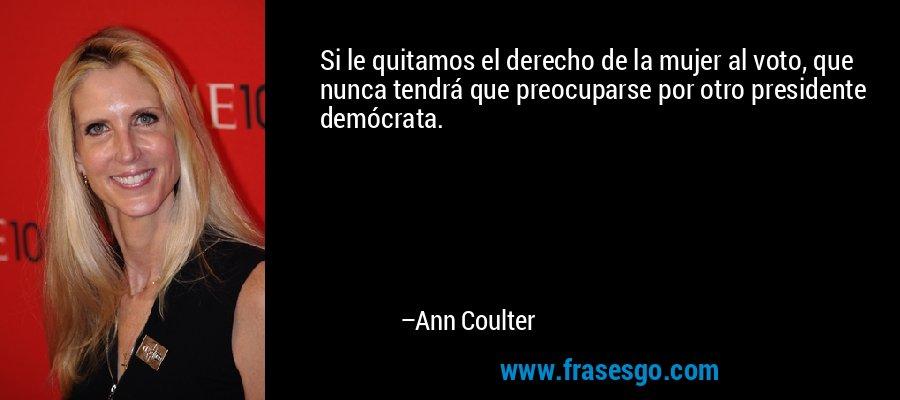 Si le quitamos el derecho de la mujer al voto, que nunca tendrá que preocuparse por otro presidente demócrata. – Ann Coulter