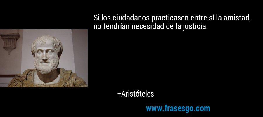 Si los ciudadanos practicasen entre sí la amistad, no tendrían necesidad de la justicia. – Aristóteles