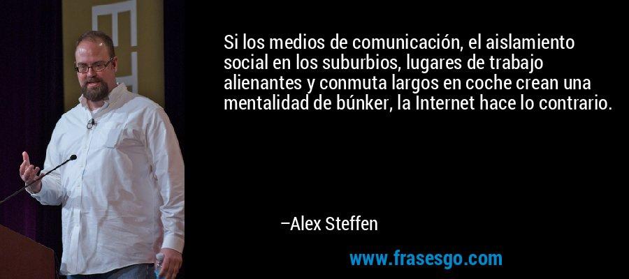 Si los medios de comunicación, el aislamiento social en los suburbios, lugares de trabajo alienantes y conmuta largos en coche crean una mentalidad de búnker, la Internet hace lo contrario. – Alex Steffen