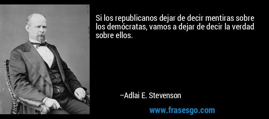 Si los republicanos dejar de decir mentiras sobre los demócratas, vamos a dejar de decir la verdad sobre ellos. – Adlai E. Stevenson