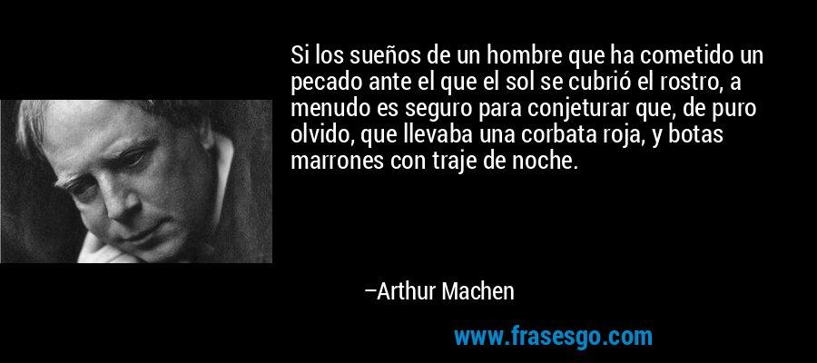 Si los sueños de un hombre que ha cometido un pecado ante el que el sol se cubrió el rostro, a menudo es seguro para conjeturar que, de puro olvido, que llevaba una corbata roja, y botas marrones con traje de noche. – Arthur Machen