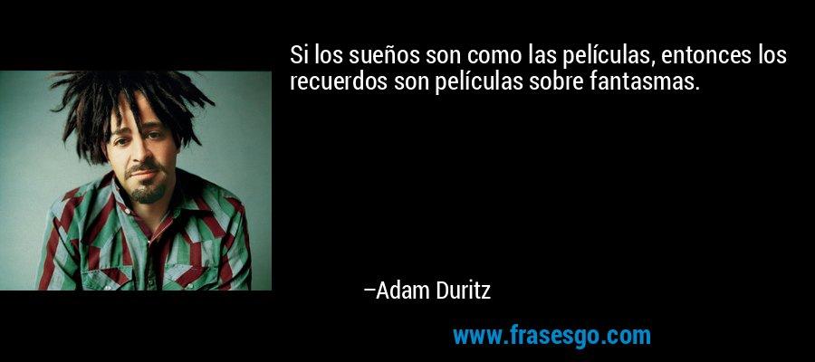 Si los sueños son como las películas, entonces los recuerdos son películas sobre fantasmas. – Adam Duritz