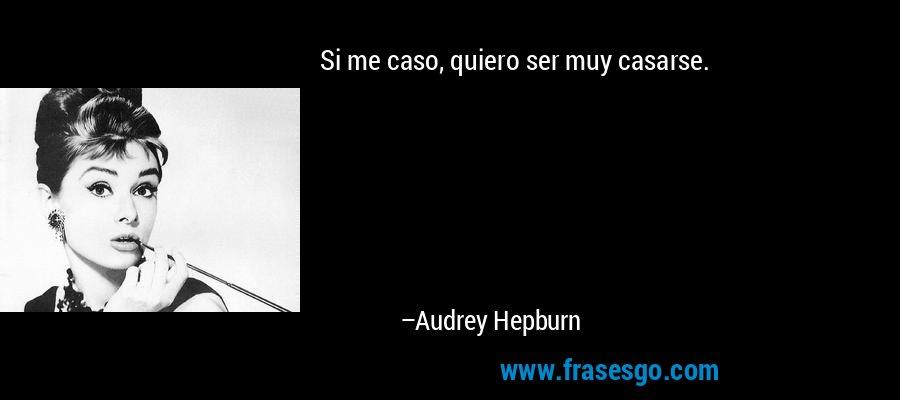 Si me caso, quiero ser muy casarse. – Audrey Hepburn