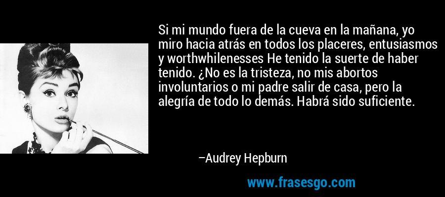 Si mi mundo fuera de la cueva en la mañana, yo miro hacia atrás en todos los placeres, entusiasmos y worthwhilenesses He tenido la suerte de haber tenido. ¿No es la tristeza, no mis abortos involuntarios o mi padre salir de casa, pero la alegría de todo lo demás. Habrá sido suficiente. – Audrey Hepburn