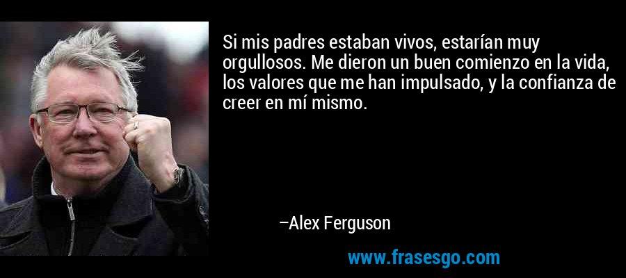 Si mis padres estaban vivos, estarían muy orgullosos. Me dieron un buen comienzo en la vida, los valores que me han impulsado, y la confianza de creer en mí mismo. – Alex Ferguson