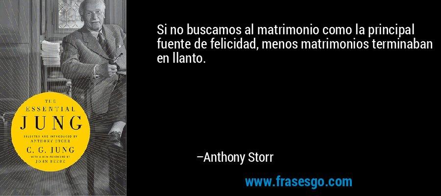 Si no buscamos al matrimonio como la principal fuente de felicidad, menos matrimonios terminaban en llanto. – Anthony Storr