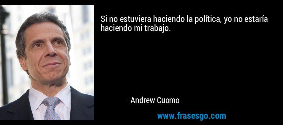 Si no estuviera haciendo la política, yo no estaría haciendo mi trabajo. – Andrew Cuomo