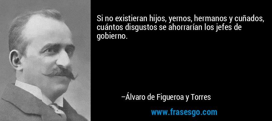 Si no existieran hijos, yernos, hermanos y cuñados, cuántos disgustos se ahorrarían los jefes de gobierno. – Álvaro de Figueroa y Torres