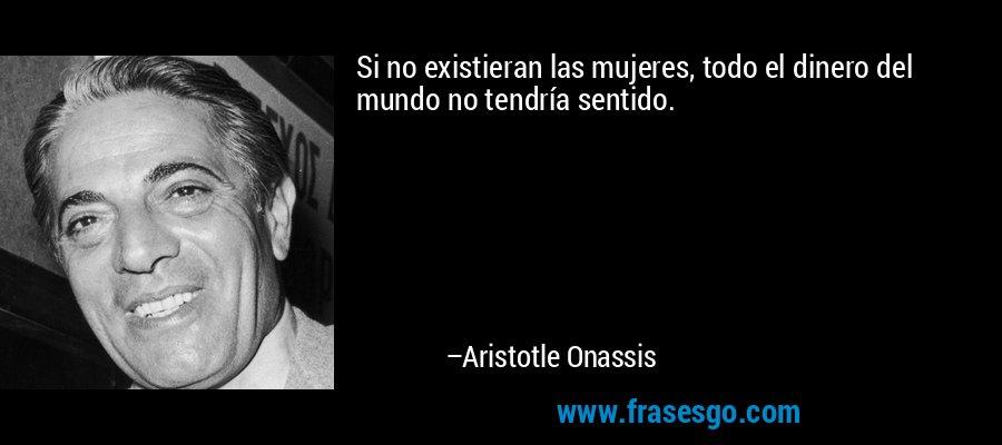 Si no existieran las mujeres, todo el dinero del mundo no tendría sentido. – Aristotle Onassis