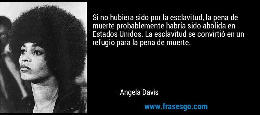 Si no hubiera sido por la esclavitud, la pena de muerte probablemente habría sido abolida en Estados Unidos. La esclavitud se convirtió en un refugio para la pena de muerte. – Angela Davis