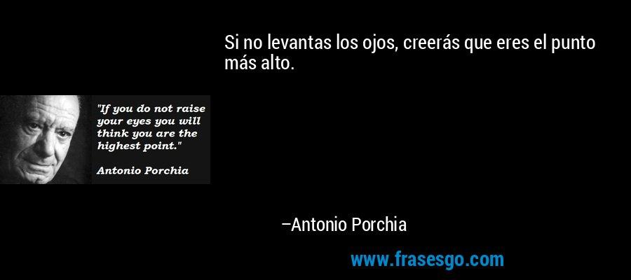 Si no levantas los ojos, creerás que eres el punto más alto. – Antonio Porchia
