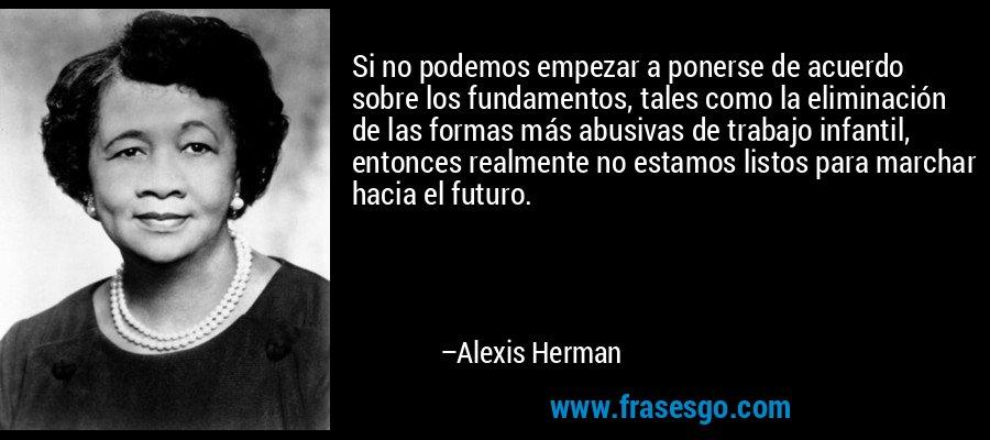 Si no podemos empezar a ponerse de acuerdo sobre los fundamentos, tales como la eliminación de las formas más abusivas de trabajo infantil, entonces realmente no estamos listos para marchar hacia el futuro. – Alexis Herman