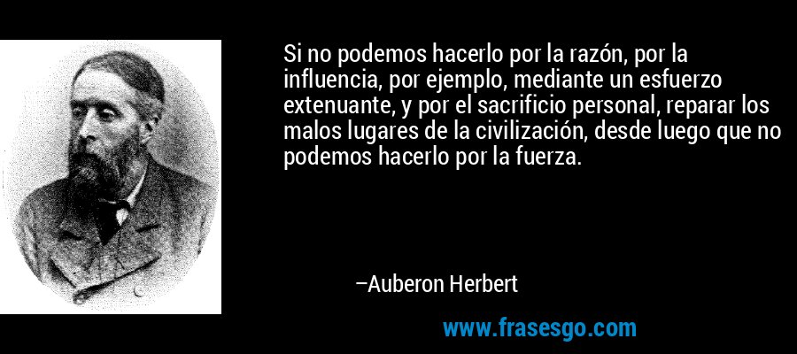 Si no podemos hacerlo por la razón, por la influencia, por ejemplo, mediante un esfuerzo extenuante, y por el sacrificio personal, reparar los malos lugares de la civilización, desde luego que no podemos hacerlo por la fuerza. – Auberon Herbert