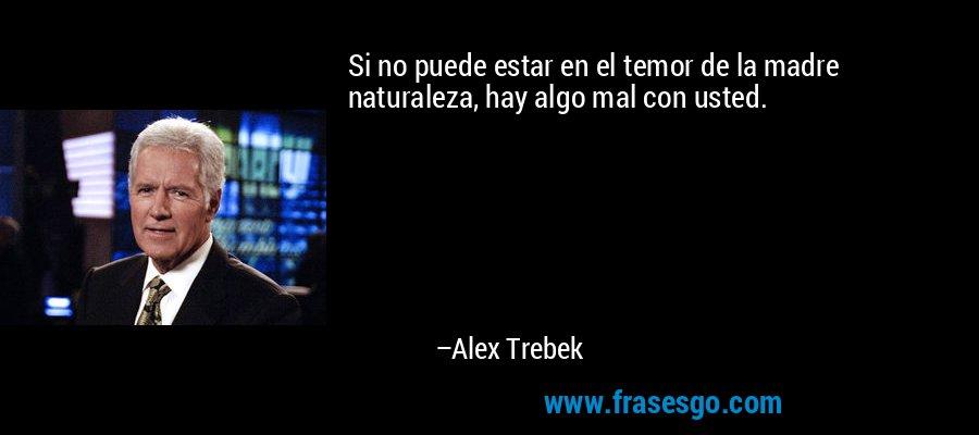 Si no puede estar en el temor de la madre naturaleza, hay algo mal con usted. – Alex Trebek