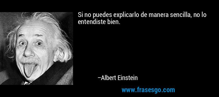 Si no puedes explicarlo de manera sencilla, no lo entendiste bien. – Albert Einstein