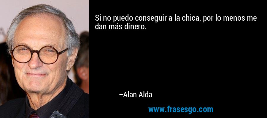 Si no puedo conseguir a la chica, por lo menos me dan más dinero. – Alan Alda