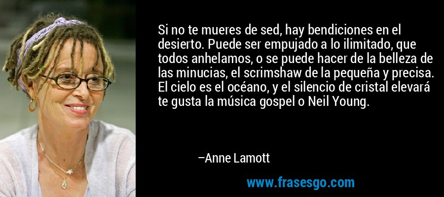 Si no te mueres de sed, hay bendiciones en el desierto. Puede ser empujado a lo ilimitado, que todos anhelamos, o se puede hacer de la belleza de las minucias, el scrimshaw de la pequeña y precisa. El cielo es el océano, y el silencio de cristal elevará te gusta la música gospel o Neil Young. – Anne Lamott