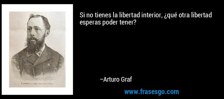 Si no tienes la libertad interior, ¿qué otra libertad esperas poder tener? – Arturo Graf