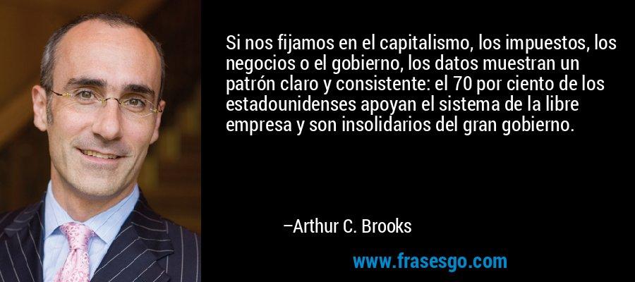 Si nos fijamos en el capitalismo, los impuestos, los negocios o el gobierno, los datos muestran un patrón claro y consistente: el 70 por ciento de los estadounidenses apoyan el sistema de la libre empresa y son insolidarios del gran gobierno. – Arthur C. Brooks