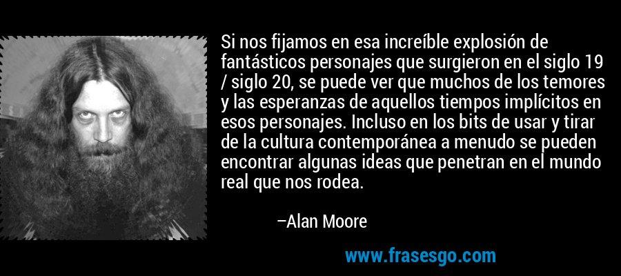 Si nos fijamos en esa increíble explosión de fantásticos personajes que surgieron en el siglo 19 / siglo 20, se puede ver que muchos de los temores y las esperanzas de aquellos tiempos implícitos en esos personajes. Incluso en los bits de usar y tirar de la cultura contemporánea a menudo se pueden encontrar algunas ideas que penetran en el mundo real que nos rodea. – Alan Moore