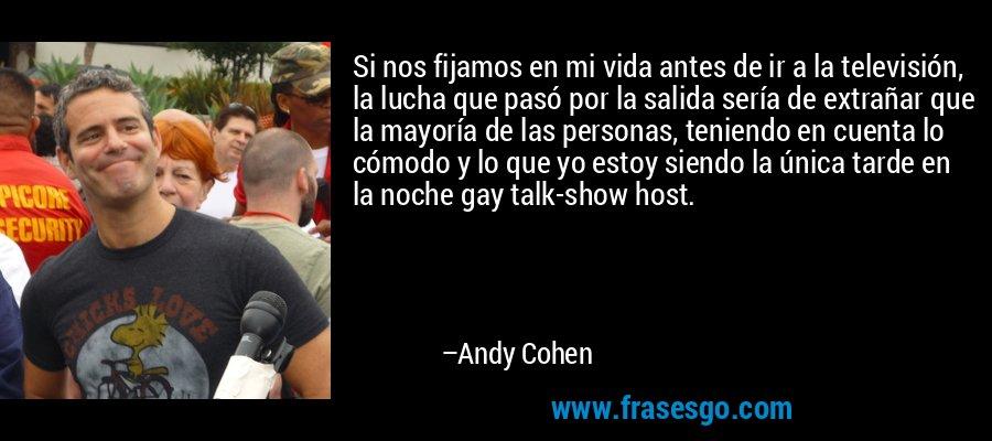 Si nos fijamos en mi vida antes de ir a la televisión, la lucha que pasó por la salida sería de extrañar que la mayoría de las personas, teniendo en cuenta lo cómodo y lo que yo estoy siendo la única tarde en la noche gay talk-show host. – Andy Cohen