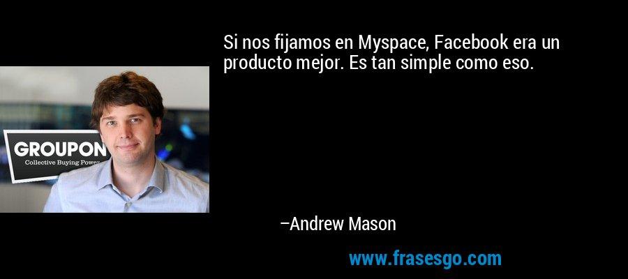 Si nos fijamos en Myspace, Facebook era un producto mejor. Es tan simple como eso. – Andrew Mason
