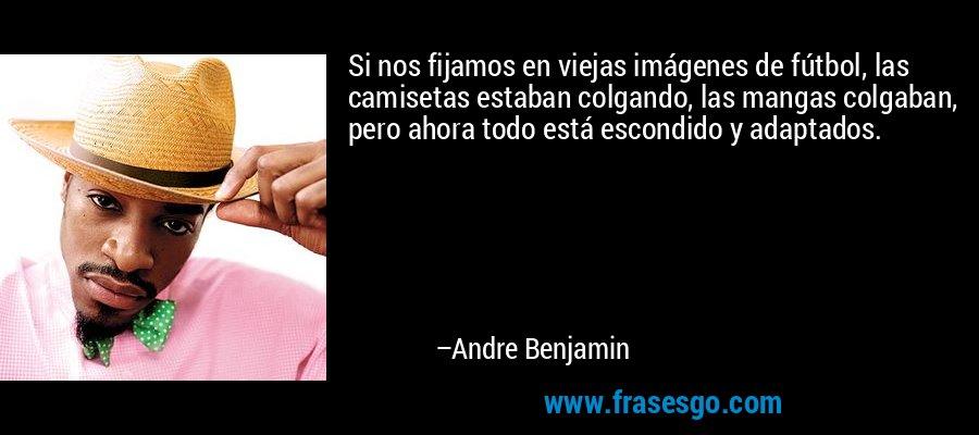 Si nos fijamos en viejas imágenes de fútbol, las camisetas estaban colgando, las mangas colgaban, pero ahora todo está escondido y adaptados. – Andre Benjamin