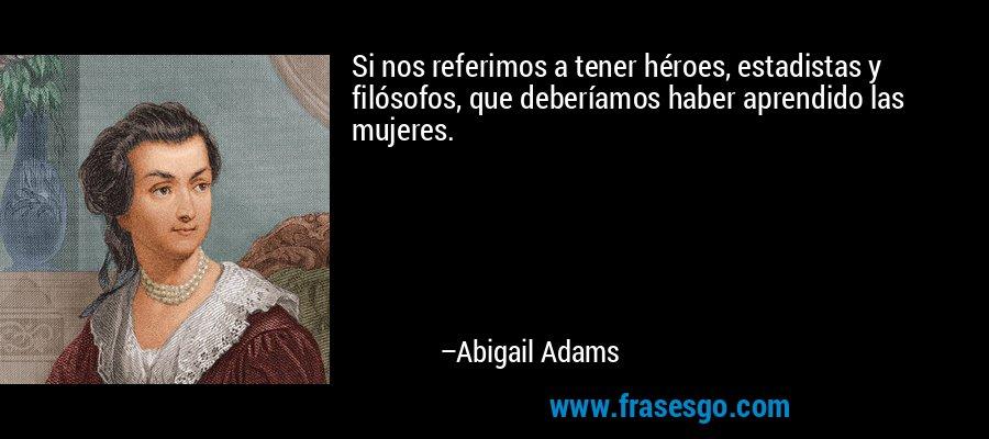 Si nos referimos a tener héroes, estadistas y filósofos, que deberíamos haber aprendido las mujeres. – Abigail Adams