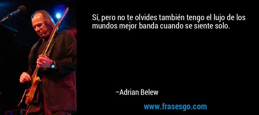 Sí, pero no te olvides también tengo el lujo de los mundos mejor banda cuando se siente solo. – Adrian Belew