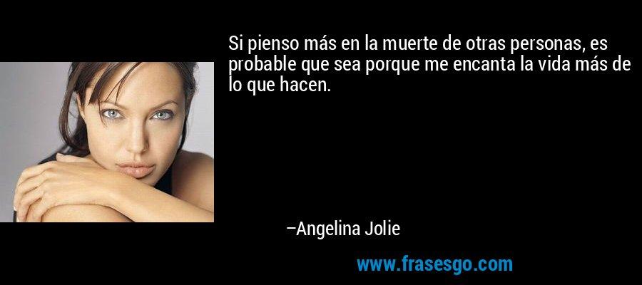 Si pienso más en la muerte de otras personas, es probable que sea porque me encanta la vida más de lo que hacen. – Angelina Jolie