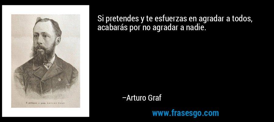 Si pretendes y te esfuerzas en agradar a todos, acabarás por no agradar a nadie. – Arturo Graf