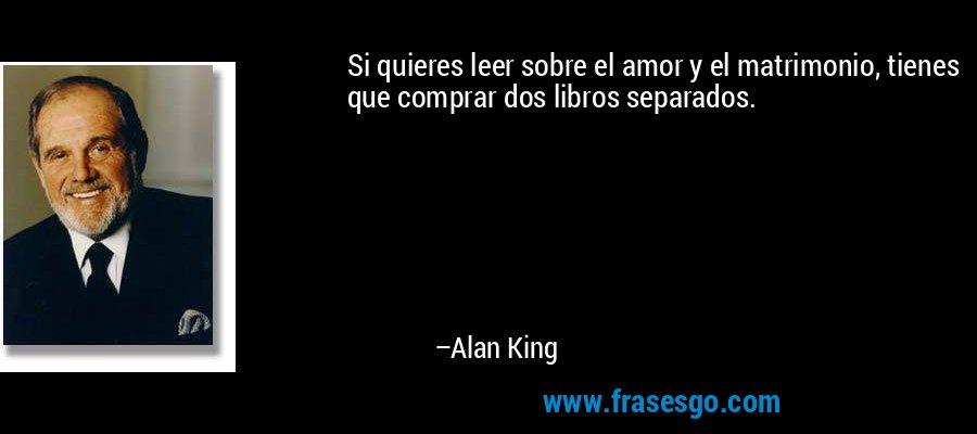 Si quieres leer sobre el amor y el matrimonio, tienes que comprar dos libros separados. – Alan King