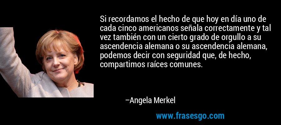 Si recordamos el hecho de que hoy en día uno de cada cinco americanos señala correctamente y tal vez también con un cierto grado de orgullo a su ascendencia alemana o su ascendencia alemana, podemos decir con seguridad que, de hecho, compartimos raíces comunes. – Angela Merkel